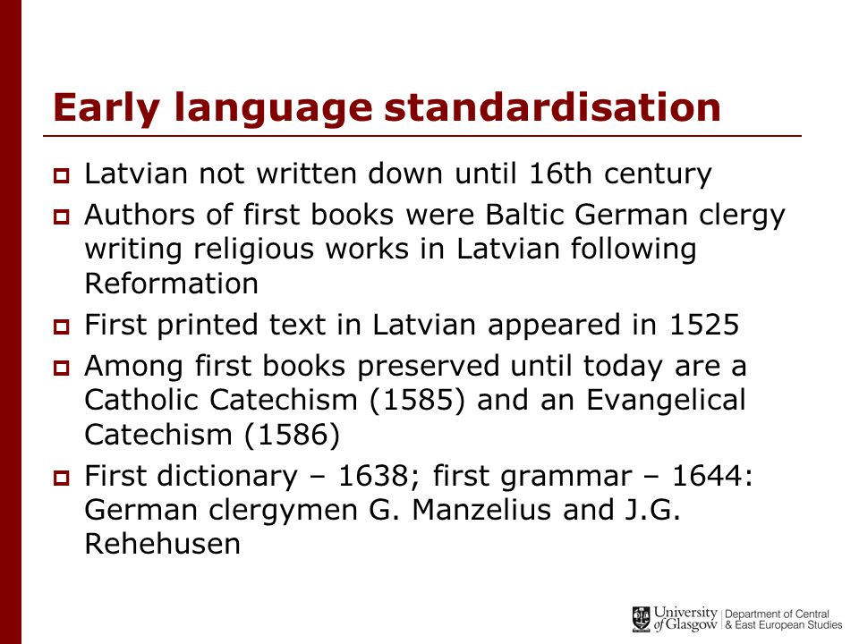 Early language standardisation  Latvian not written down until 16th century  Authors of first books were Baltic German clergy writing religious works in Latvian following Reformation  First printed text in Latvian appeared in 1525  Among first books preserved until today are a Catholic Catechism (1585) and an Evangelical Catechism (1586)  First dictionary – 1638; first grammar – 1644: German clergymen G.
