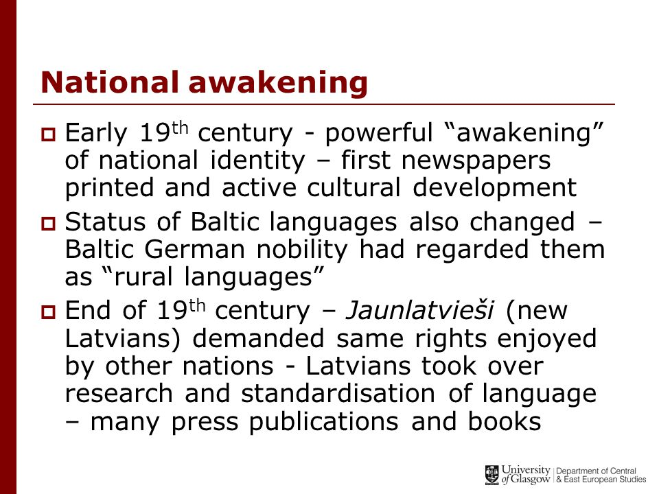 National awakening  Early 19 th century - powerful awakening of national identity – first newspapers printed and active cultural development  Status of Baltic languages also changed – Baltic German nobility had regarded them as rural languages  End of 19 th century – Jaunlatvieši (new Latvians) demanded same rights enjoyed by other nations - Latvians took over research and standardisation of language – many press publications and books