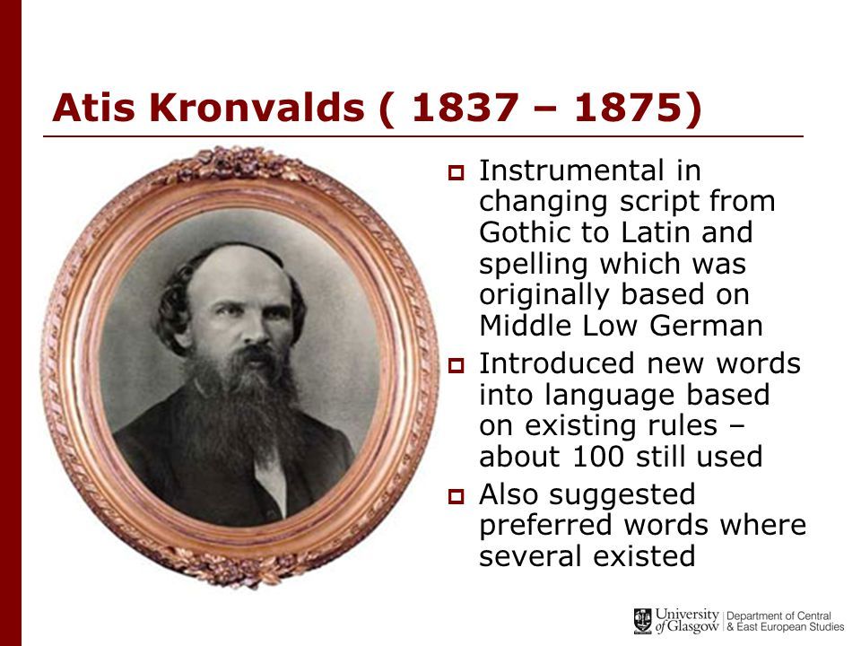 Atis Kronvalds ( 1837 – 1875)  Instrumental in changing script from Gothic to Latin and spelling which was originally based on Middle Low German  Introduced new words into language based on existing rules – about 100 still used  Also suggested preferred words where several existed