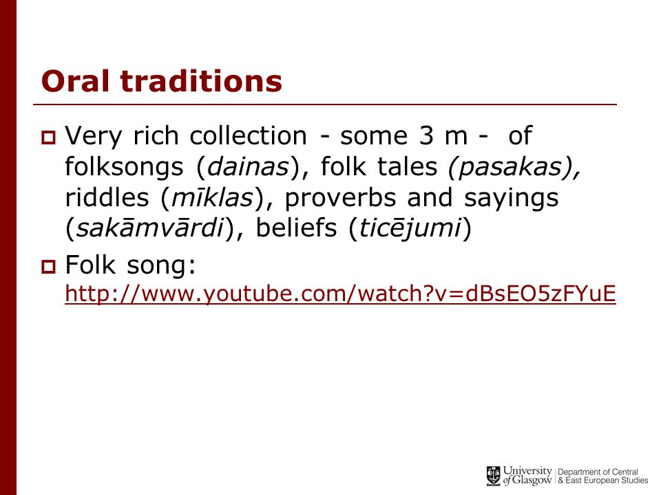 Oral traditions  Very rich collection - some 3 m - of folksongs (dainas), folk tales (pasakas), riddles (mīklas), proverbs and sayings (sakāmvārdi), beliefs (ticējumi)  Folk song: http://www.youtube.com/watch v=dBsEO5zFYuE http://www.youtube.com/watch v=dBsEO5zFYuE