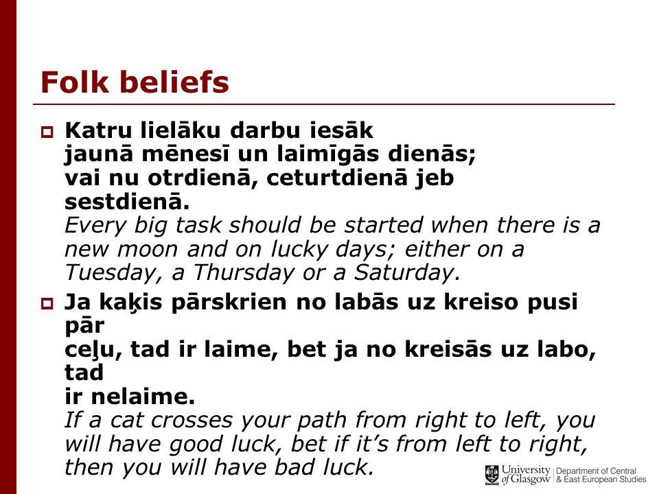 Folk beliefs  Katru lielāku darbu iesāk jaunā mēnesī un laimīgās dienās; vai nu otrdienā, ceturtdienā jeb sestdienā. Every big task should be started