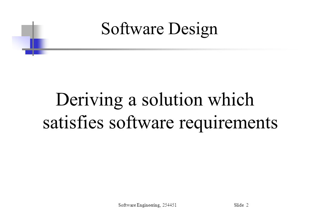 Software Engineering, 254451 Slide 13 Modular Decomposability This criterion is met by a design method if the method supports the decomposition of a problem into smaller sub- problems, which can be solved independently.