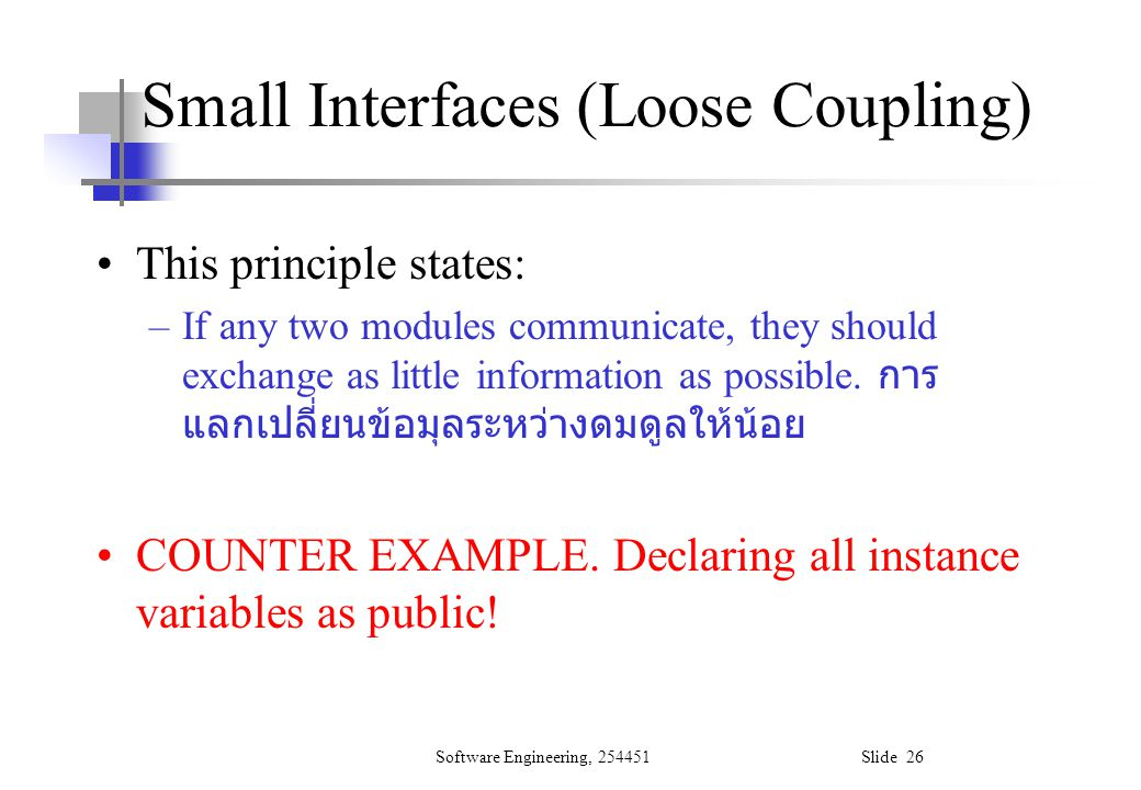 Software Engineering, 254451 Slide 26 Small Interfaces (Loose Coupling) This principle states: –If any two modules communicate, they should exchange a