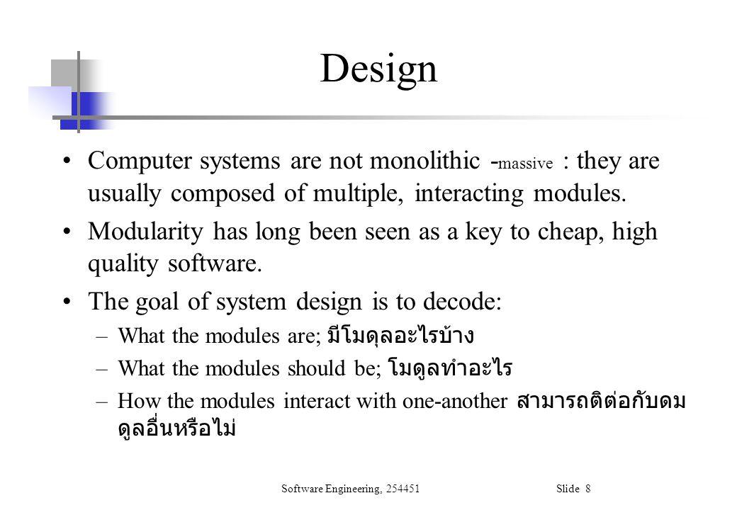 Software Engineering, 254451 Slide 9 Modular programming In the early days, modular programming was taken to mean constructing programs out of small pieces: subroutines But modularity cannot bring benefits unless the modules are –Coherent ซึ่งสอดคล้อง, ไม่ขัดแย้งในตัวเอง –Autonomous ซึ่งอยู่ได้ด้วยตนเอง, ซึ่งมีอิสระในการ เลือก –Robust
