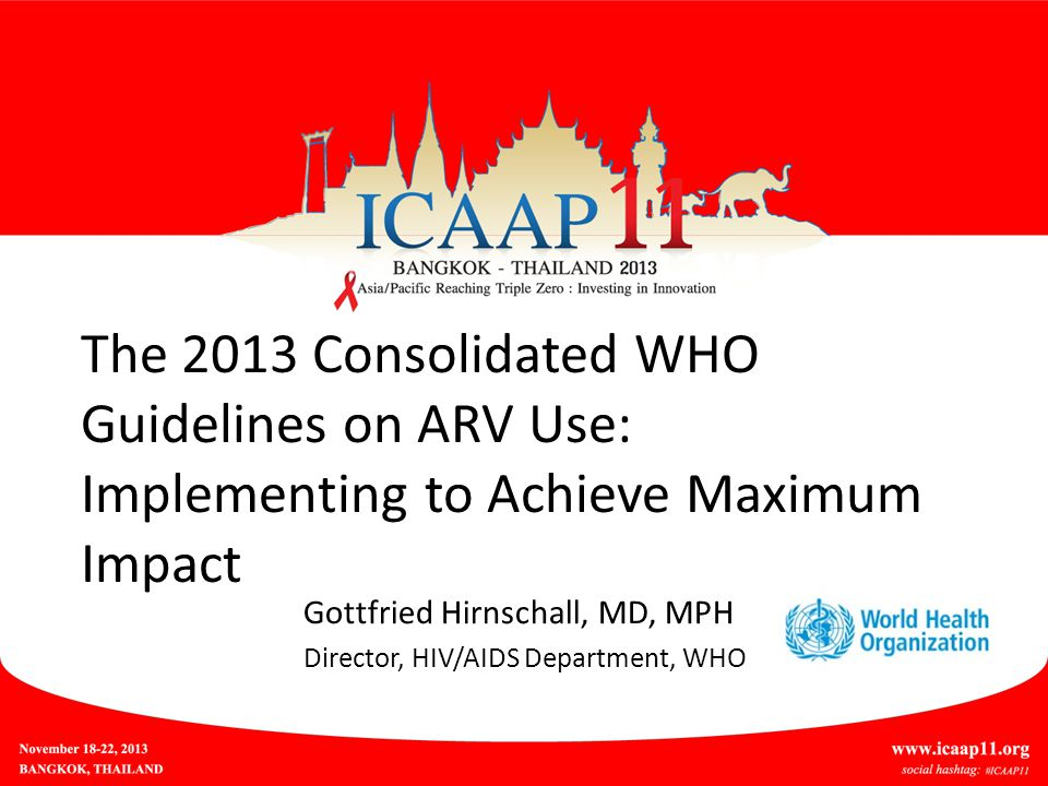 The 2013 Consolidated WHO Guidelines on ARV Use: Implementing to Achieve Maximum Impact Gottfried Hirnschall, MD, MPH Director, HIV/AIDS Department, WHO