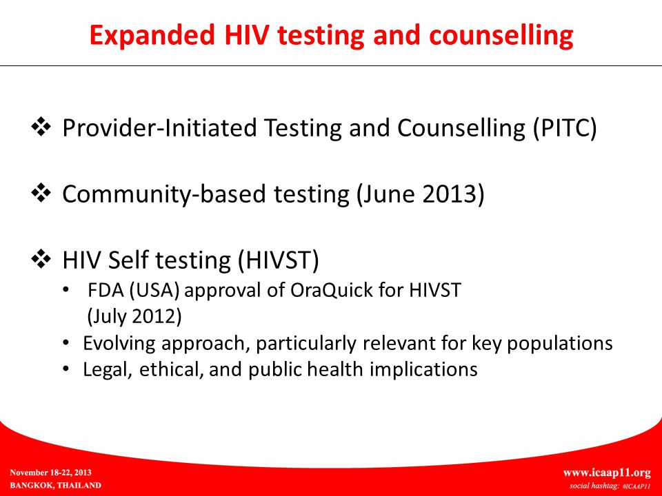 Expanded HIV testing and counselling  Provider-Initiated Testing and Counselling (PITC)  Community-based testing (June 2013)  HIV Self testing (HIVST) FDA (USA) approval of OraQuick for HIVST (July 2012) Evolving approach, particularly relevant for key populations Legal, ethical, and public health implications