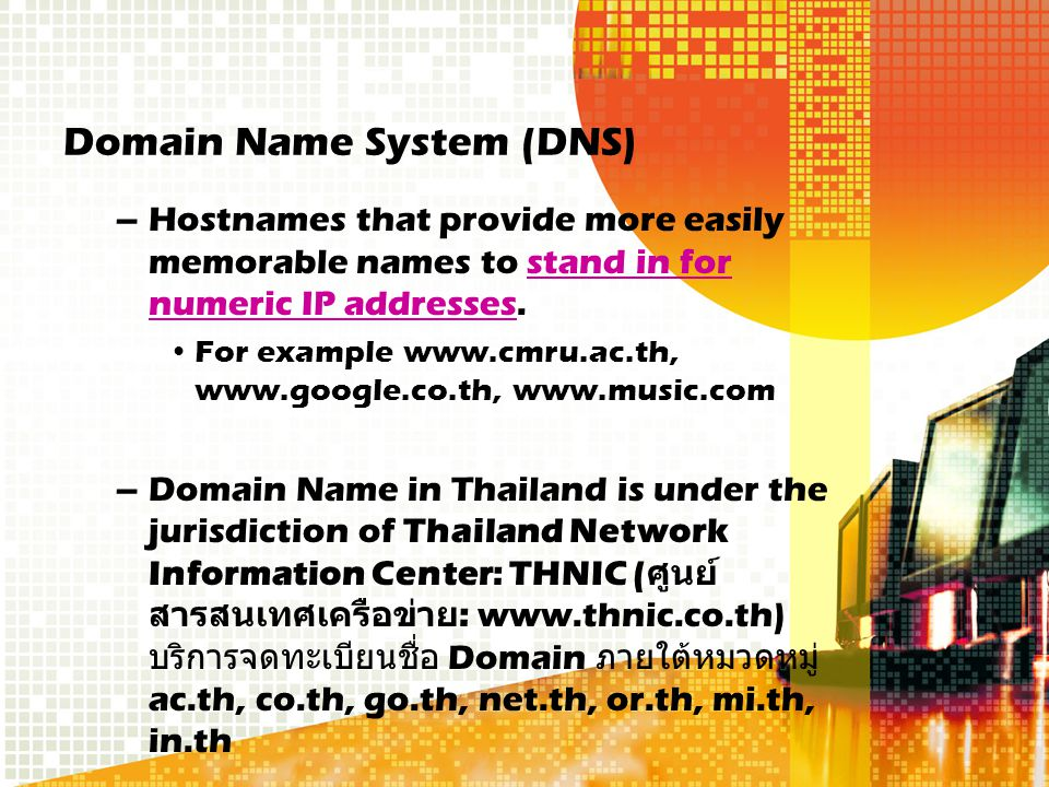 Domain Name System (DNS) –Hostnames that provide more easily memorable names to stand in for numeric IP addresses.