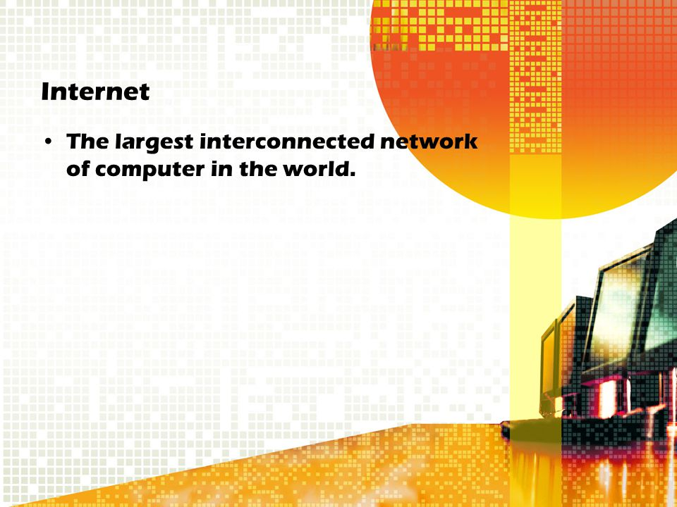 Internet The largest interconnected network of computer in the world.