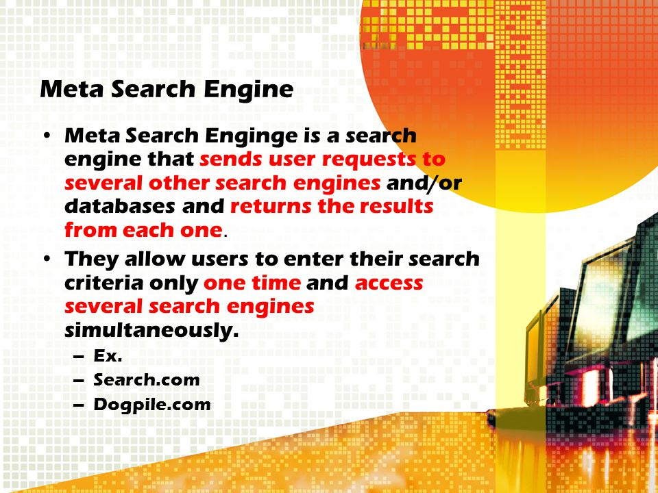 Meta Search Engine Meta Search Enginge is a search engine that sends user requests to several other search engines and/or databases and returns the results from each one.