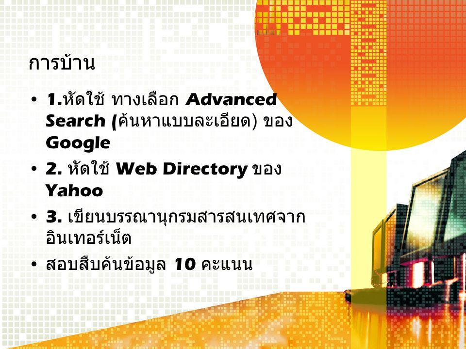 การบ้าน 1. หัดใช้ ทางเลือก Advanced Search ( ค้นหาแบบละเอียด ) ของ Google 2.