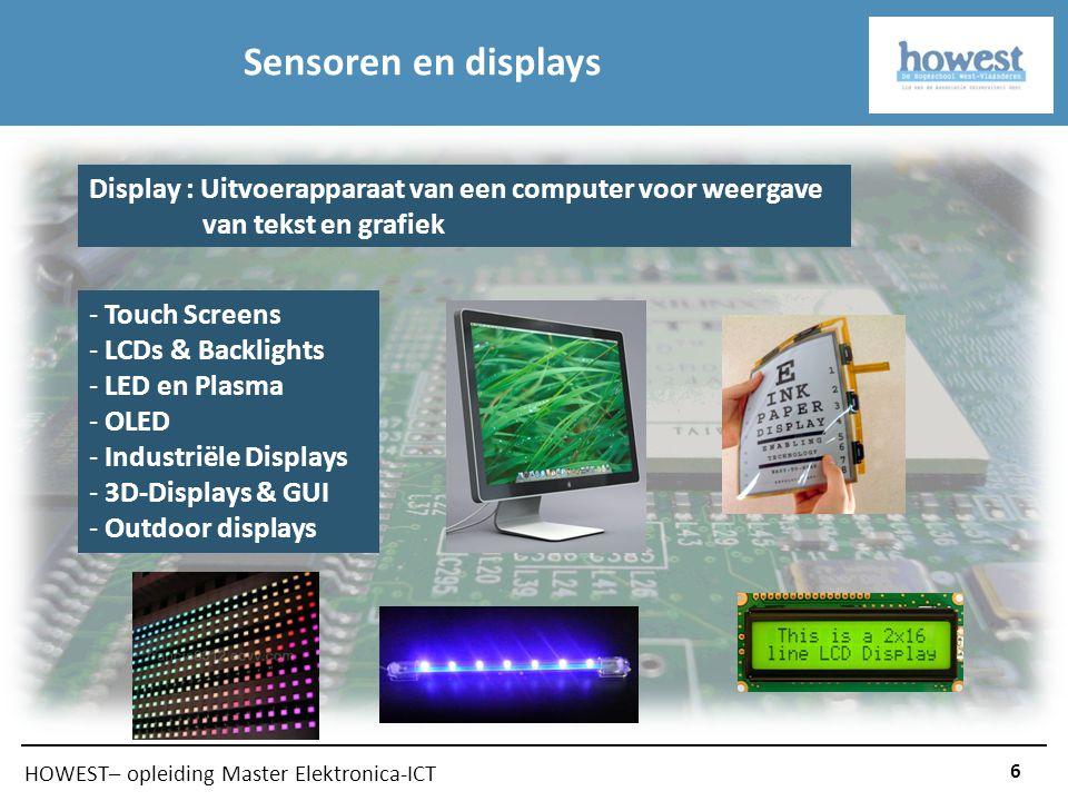 HOWEST– opleiding Master Elektronica-ICT 6 Sensoren en displays Display : Uitvoerapparaat van een computer voor weergave van tekst en grafiek - Touch Screens - LCDs & Backlights - LED en Plasma - OLED - Industriële Displays - 3D-Displays & GUI - Outdoor displays