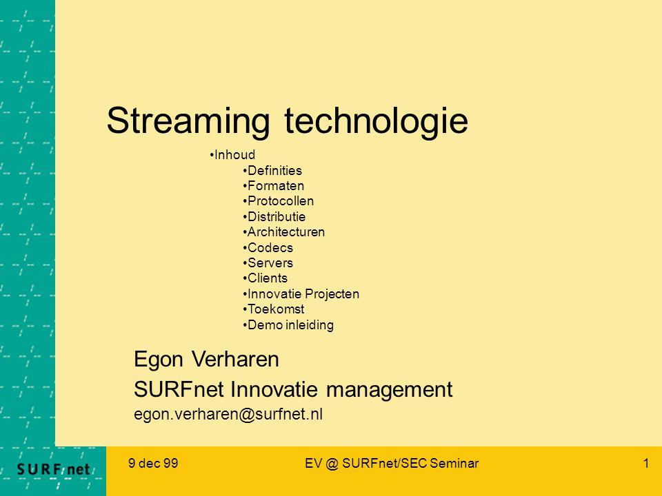 9 dec 99EV @ SURFnet/SEC Seminar1 Streaming technologie Egon Verharen SURFnet Innovatie management egon.verharen@surfnet.nl Inhoud Definities Formaten