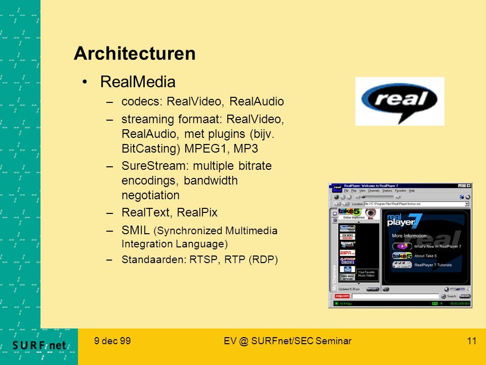 9 dec 99EV @ SURFnet/SEC Seminar11 Architecturen RealMedia –codecs: RealVideo, RealAudio –streaming formaat: RealVideo, RealAudio, met plugins (bijv.