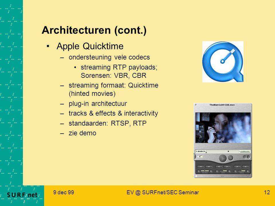 9 dec 99EV @ SURFnet/SEC Seminar12 Architecturen (cont.) Apple Quicktime –ondersteuning vele codecs streaming RTP payloads; Sorensen: VBR, CBR –streaming formaat: Quicktime (hinted movies) –plug-in architectuur –tracks & effects & interactivity –standaarden: RTSP, RTP –zie demo
