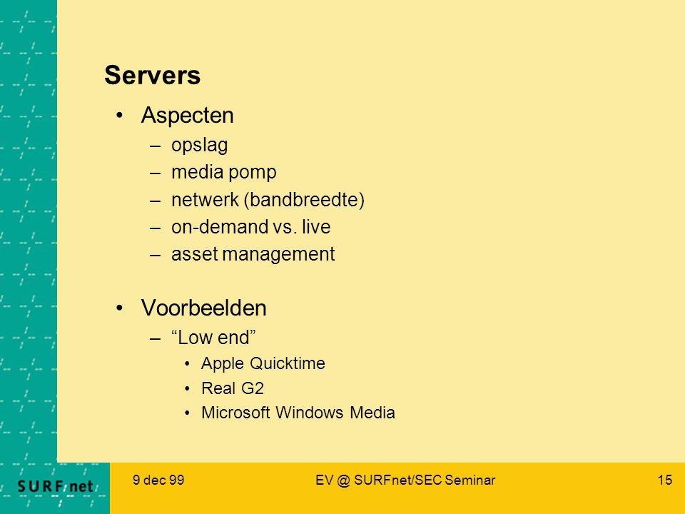 9 dec 99EV @ SURFnet/SEC Seminar15 Servers Aspecten –opslag –media pomp –netwerk (bandbreedte) –on-demand vs.