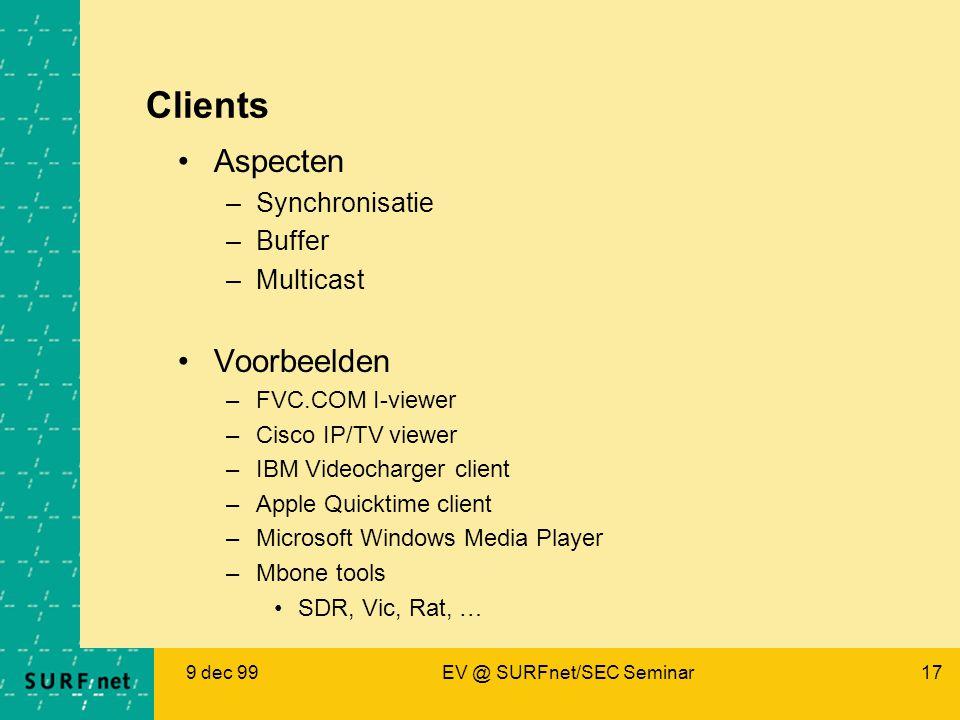 9 dec 99EV @ SURFnet/SEC Seminar17 Clients Aspecten –Synchronisatie –Buffer –Multicast Voorbeelden –FVC.COM I-viewer –Cisco IP/TV viewer –IBM Videocharger client –Apple Quicktime client –Microsoft Windows Media Player –Mbone tools SDR, Vic, Rat, …