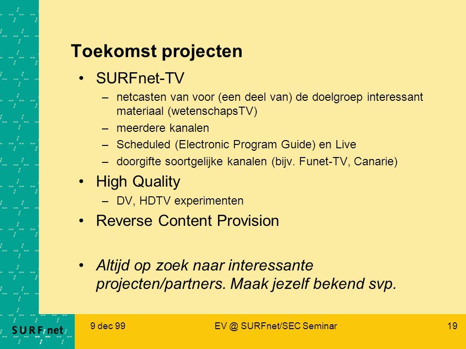 9 dec 99EV @ SURFnet/SEC Seminar19 Toekomst projecten SURFnet-TV –netcasten van voor (een deel van) de doelgroep interessant materiaal (wetenschapsTV) –meerdere kanalen –Scheduled (Electronic Program Guide) en Live –doorgifte soortgelijke kanalen (bijv.