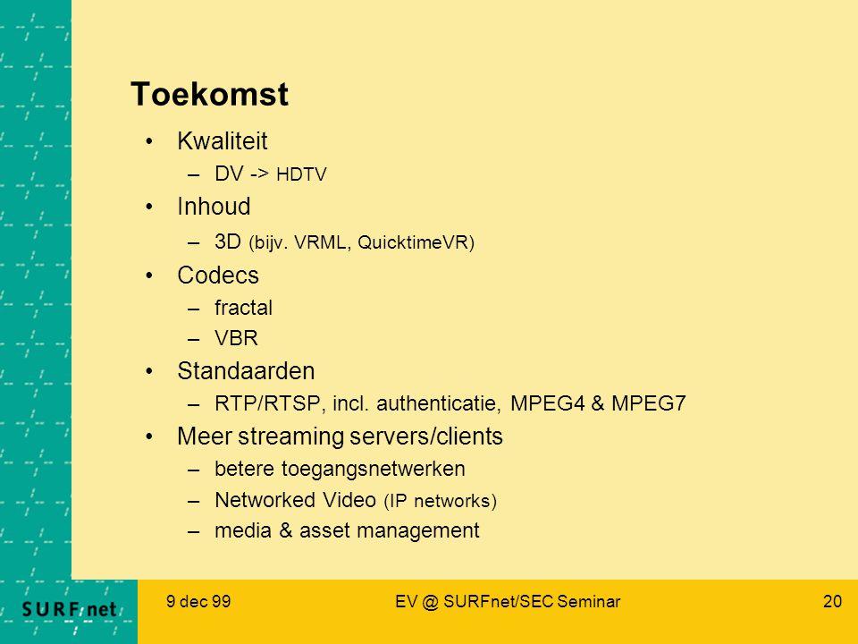 9 dec 99EV @ SURFnet/SEC Seminar20 Toekomst Kwaliteit –DV -> HDTV Inhoud –3D (bijv. VRML, QuicktimeVR) Codecs –fractal –VBR Standaarden –RTP/RTSP, inc