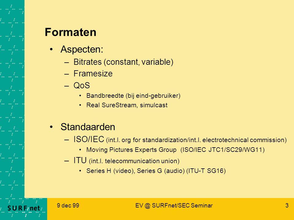9 dec 99EV @ SURFnet/SEC Seminar3 Formaten Aspecten: –Bitrates (constant, variable) –Framesize –QoS Bandbreedte (bij eind-gebruiker) Real SureStream, simulcast Standaarden –ISO/IEC (int.l.