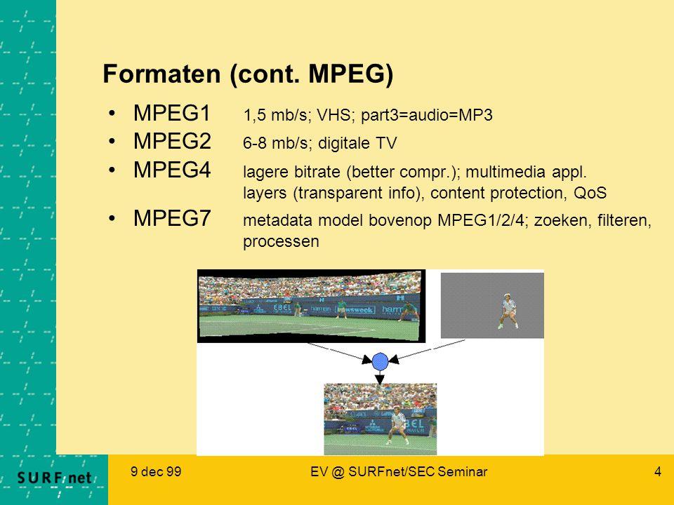 9 dec 99EV @ SURFnet/SEC Seminar4 Formaten (cont. MPEG) MPEG1 1,5 mb/s; VHS; part3=audio=MP3 MPEG2 6-8 mb/s; digitale TV MPEG4 lagere bitrate (better