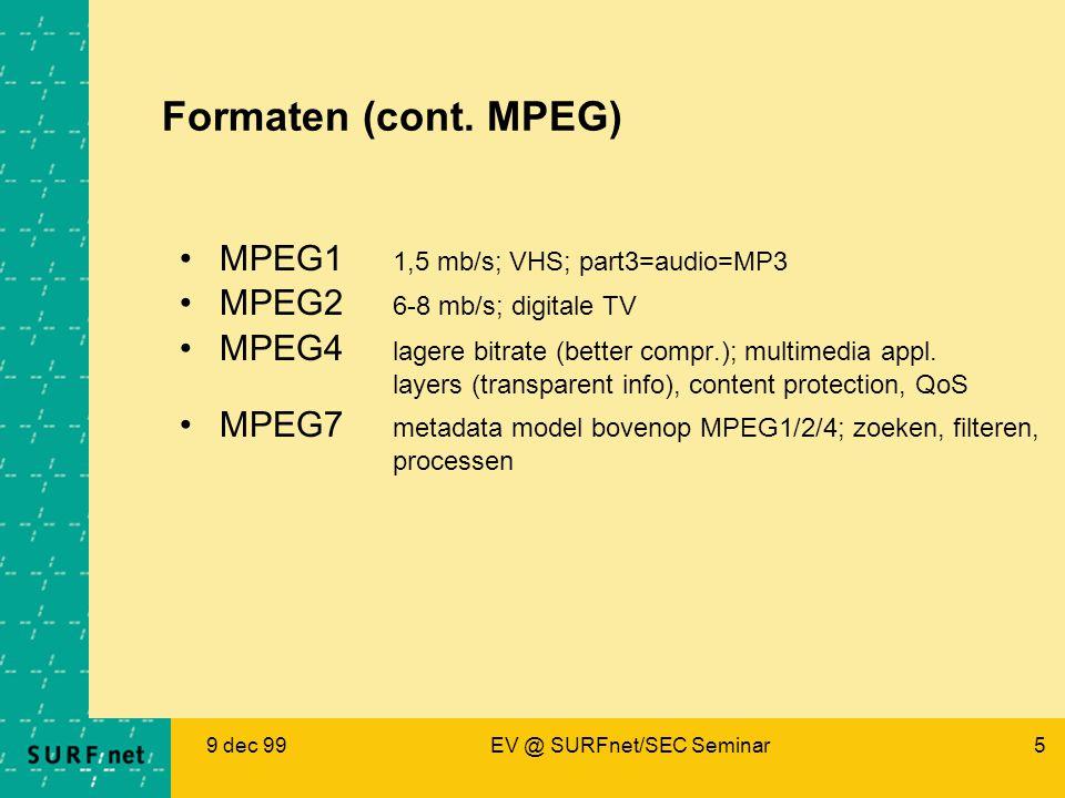 9 dec 99EV @ SURFnet/SEC Seminar5 Formaten (cont. MPEG) MPEG1 1,5 mb/s; VHS; part3=audio=MP3 MPEG2 6-8 mb/s; digitale TV MPEG4 lagere bitrate (better