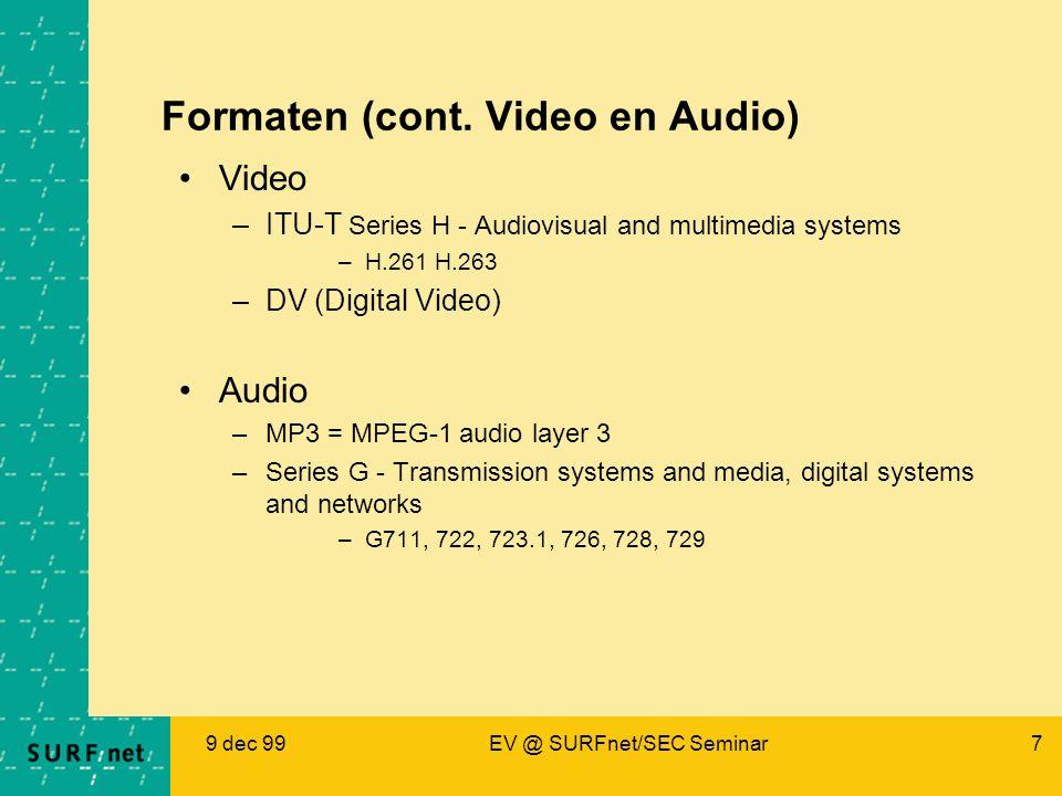 9 dec 99EV @ SURFnet/SEC Seminar7 Formaten (cont. Video en Audio) Video –ITU-T Series H - Audiovisual and multimedia systems –H.261 H.263 –DV (Digital