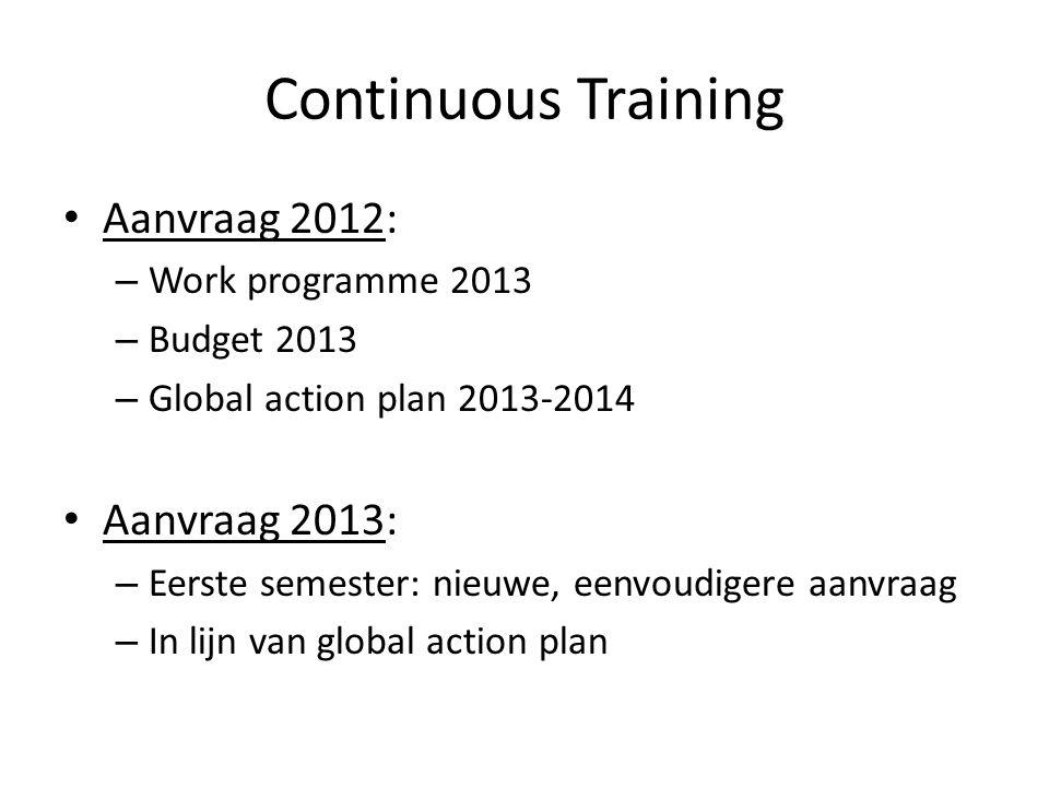 Continuous Training Aanvraag 2012: – Work programme 2013 – Budget 2013 – Global action plan 2013-2014 Aanvraag 2013: – Eerste semester: nieuwe, eenvou