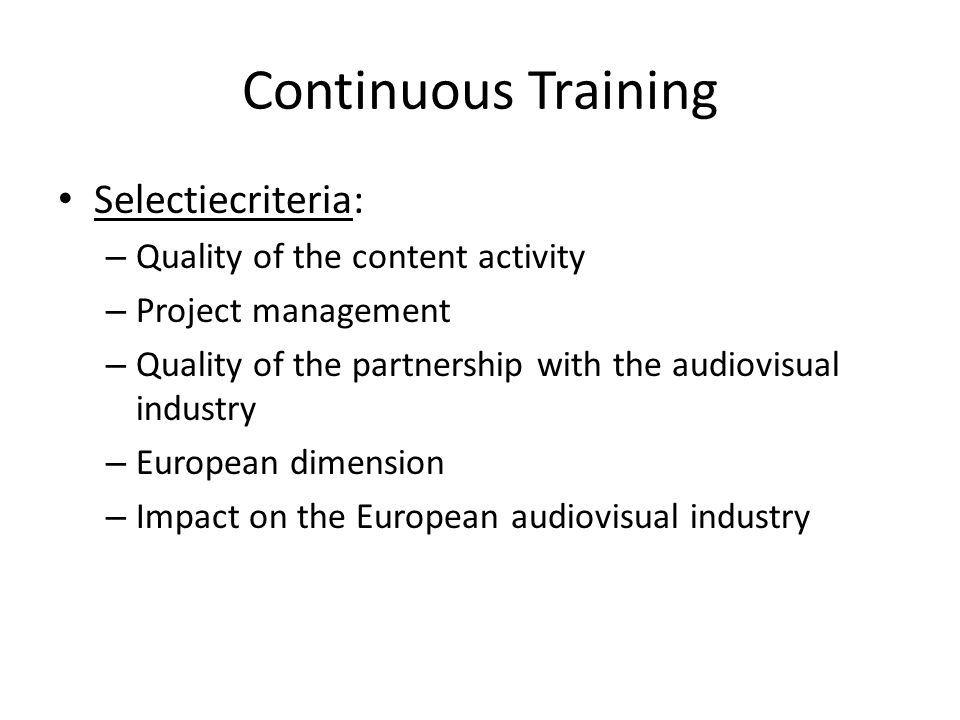 Continuous Training Selectiecriteria: – Quality of the content activity – Project management – Quality of the partnership with the audiovisual industry – European dimension – Impact on the European audiovisual industry