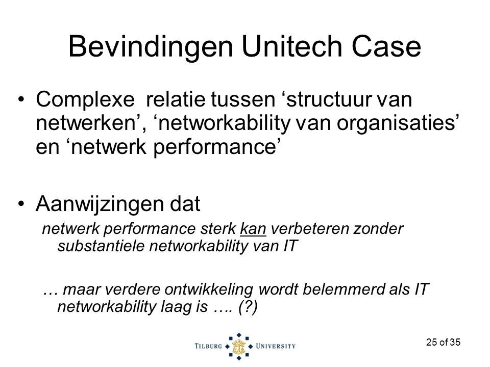 25 of 35 Bevindingen Unitech Case Complexe relatie tussen 'structuur van netwerken', 'networkability van organisaties' en 'netwerk performance' Aanwijzingen dat netwerk performance sterk kan verbeteren zonder substantiele networkability van IT … maar verdere ontwikkeling wordt belemmerd als IT networkability laag is ….