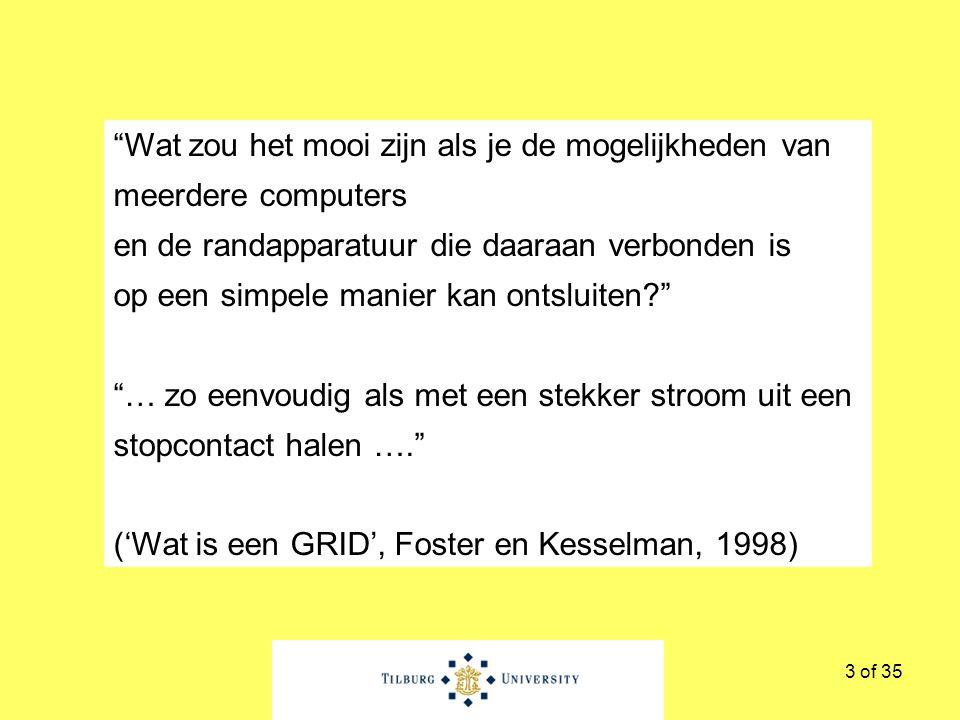 3 of 35 Wat zou het mooi zijn als je de mogelijkheden van meerdere computers en de randapparatuur die daaraan verbonden is op een simpele manier kan ontsluiten … zo eenvoudig als met een stekker stroom uit een stopcontact halen …. ('Wat is een GRID', Foster en Kesselman, 1998)