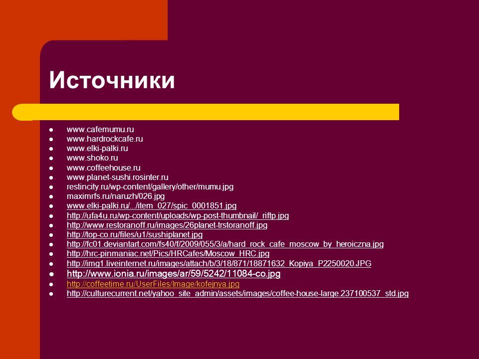 Источники www.cafemumu.ru www.hardrockcafe.ru www.elki-palki.ru www.shoko.ru www.coffeehouse.ru www.planet-sushi.rosinter.ru restincity.ru/wp-content/gallery/other/mumu.jpg maximrfs.ru/naruzh/026.jpg www.elki-palki.ru/.../item_027/spic_0001851.jpg http://ufa4u.ru/wp-content/uploads/wp-post-thumbnail/_riftp.jpg http://www.restoranoff.ru/images/26planet-trstoranoff.jpg http://top-co.ru/files/u1/sushiplanet.jpg http://fc01.deviantart.com/fs40/f/2009/055/3/a/hard_rock_cafe_moscow_by_heroiczna.jpg http://hrc-pinmaniac.net/Pics/HRCafes/Moscow_HRC.jpg http://img1.liveinternet.ru/images/attach/b/3/18/871/18871632_Kopiya_P2250020.JPG http://www.ionia.ru/images/ar/59/5242/11084-co.jpg http://coffeetime.ru/UserFiles/Image/kofejnya.jpg http://culturecurrent.net/yahoo_site_admin/assets/images/coffee-house-large.237100537_std.jpg