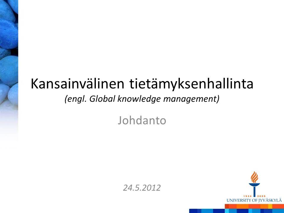 Kansainvälinen tietämyksenhallinta (engl. Global knowledge management) Johdanto 24.5.2012