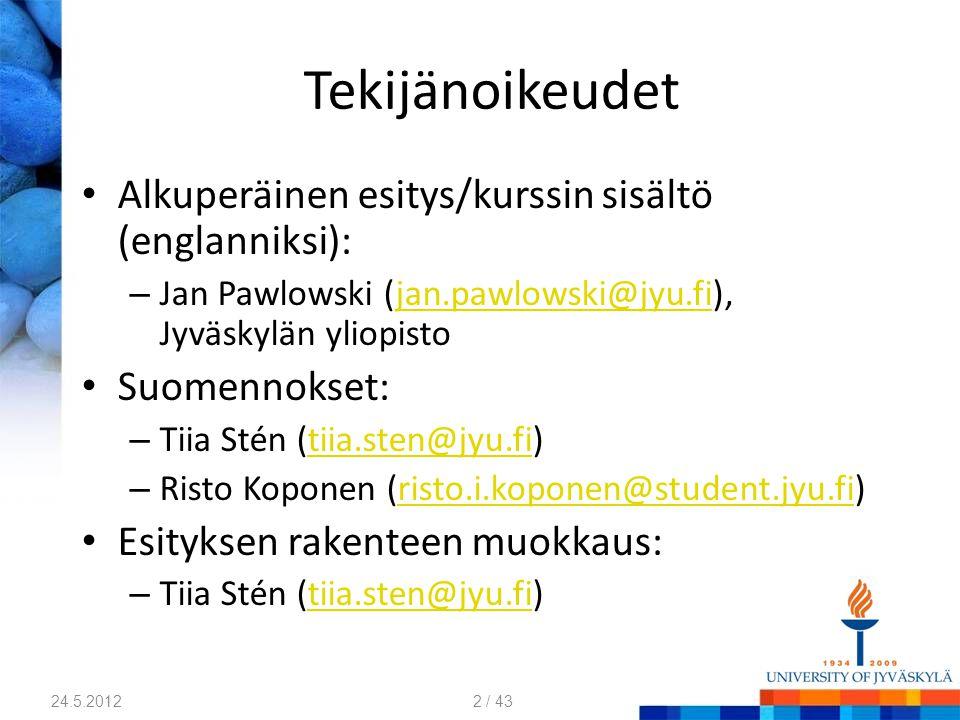 Tekijänoikeudet Alkuperäinen esitys/kurssin sisältö (englanniksi): – Jan Pawlowski (jan.pawlowski@jyu.fi), Jyväskylän yliopistojan.pawlowski@jyu.fi Suomennokset: – Tiia Stén (tiia.sten@jyu.fi)tiia.sten@jyu.fi – Risto Koponen (risto.i.koponen@student.jyu.fi)risto.i.koponen@student.jyu.fi Esityksen rakenteen muokkaus: – Tiia Stén (tiia.sten@jyu.fi)tiia.sten@jyu.fi 24.5.20122 / 43
