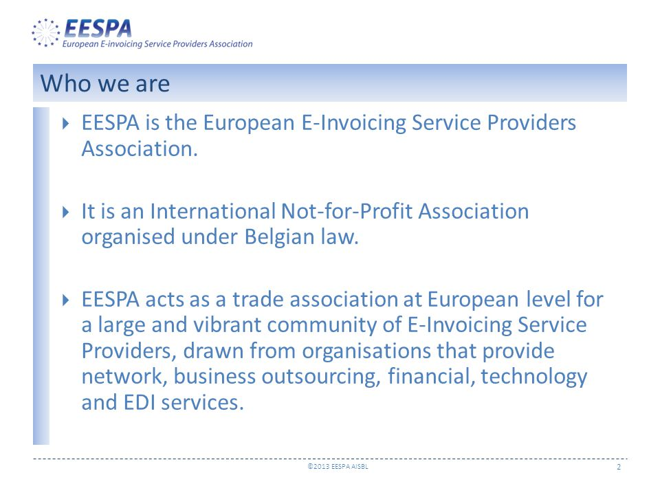 ©2013 EESPA AISBL 3  Promoting interoperability and the creation of an interoperable eco-system for electronic invoicing  Advocating and supporting the wide adoption of e- invoicing and its benefits  Representing the industry, engaging in the public policy debate and recommending best practice within appropriate European forums  Providing services to its members Objectives