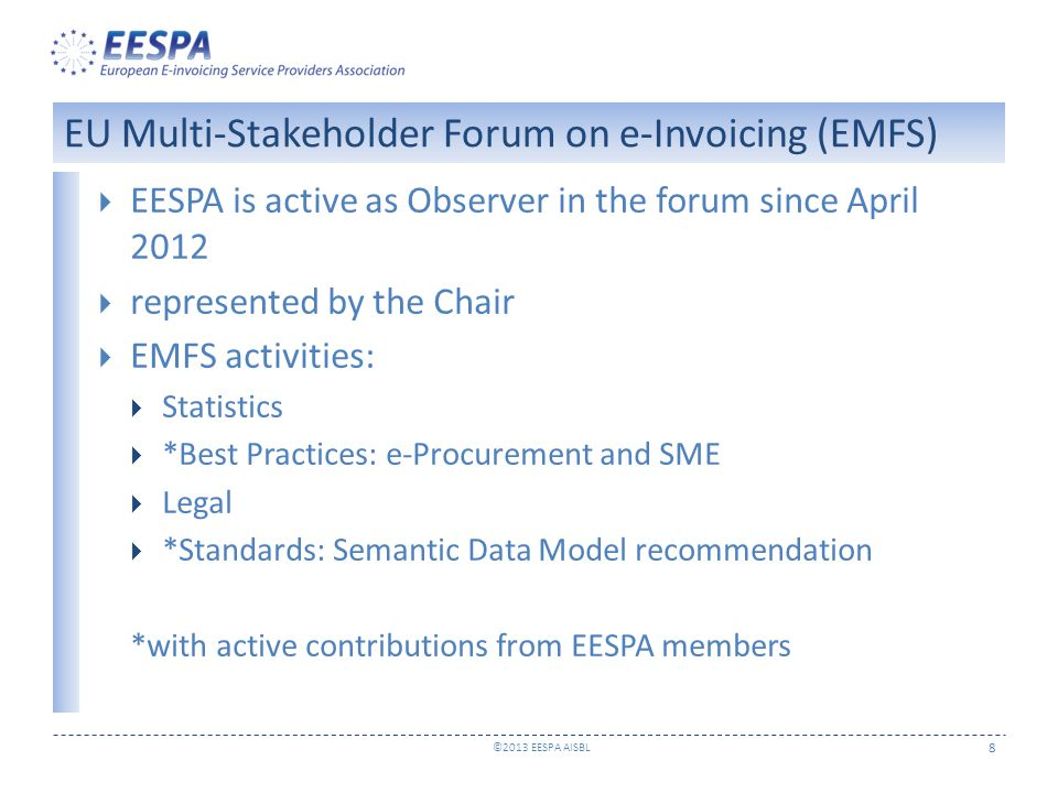 ©2013 EESPA AISBL 8  EESPA is active as Observer in the forum since April 2012  represented by the Chair  EMFS activities:  Statistics  *Best Practices: e-Procurement and SME  Legal  *Standards: Semantic Data Model recommendation *with active contributions from EESPA members EU Multi-Stakeholder Forum on e-Invoicing (EMFS)