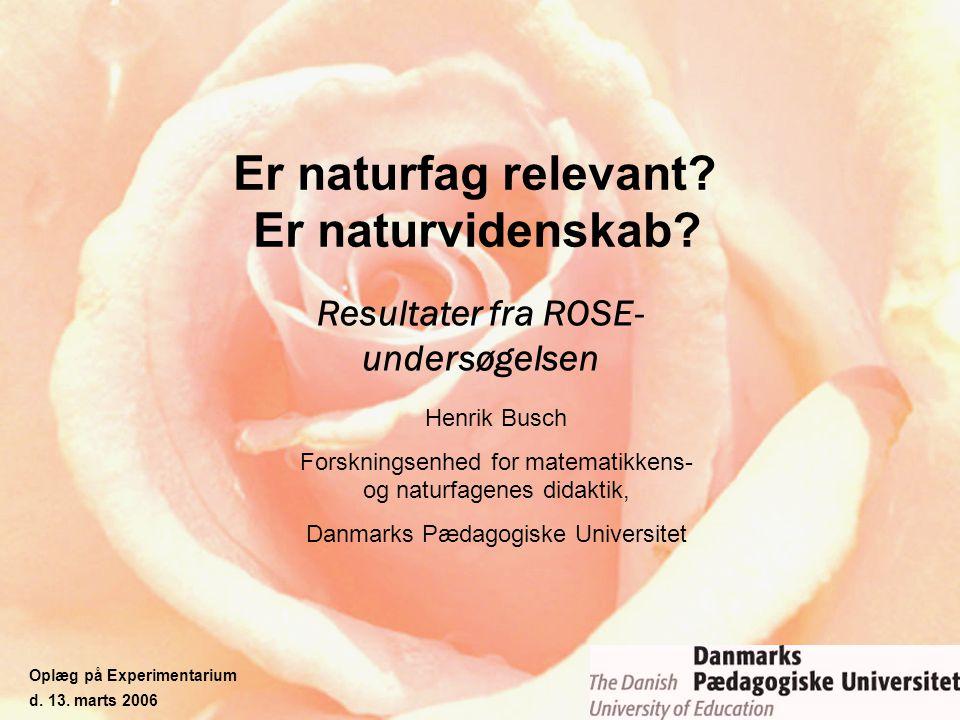 Er naturfag relevant? Er naturvidenskab? Resultater fra ROSE- undersøgelsen Henrik Busch Forskningsenhed for matematikkens- og naturfagenes didaktik,