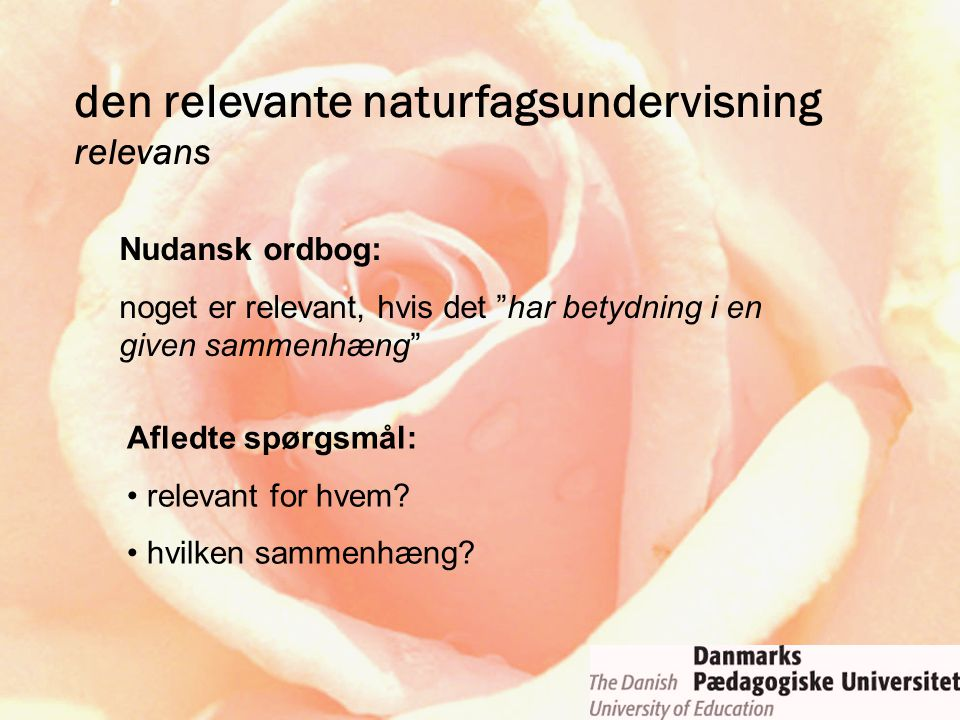 """den relevante naturfagsundervisning relevans Nudansk ordbog: noget er relevant, hvis det """"har betydning i en given sammenhæng"""" Afledte spørgsmål: rele"""