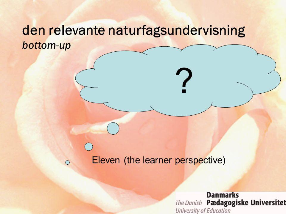 den relevante naturfagsundervisning bottom-up Eleven (the learner perspective) ?