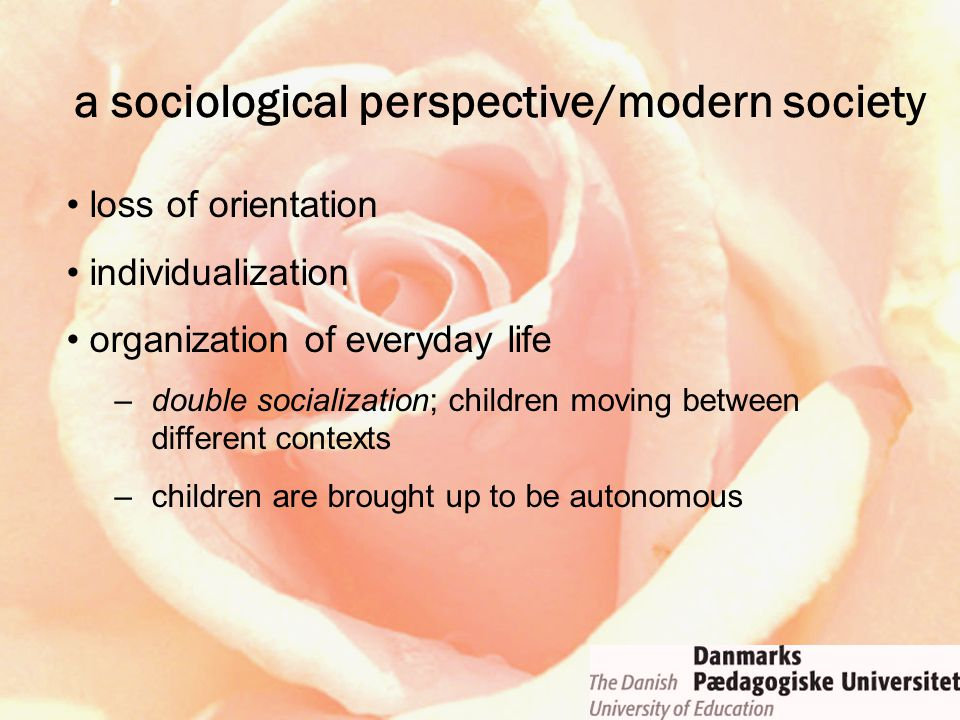 loss of orientation individualization organization of everyday life –double socialization; children moving between different contexts –children are brought up to be autonomous a sociological perspective/modern society