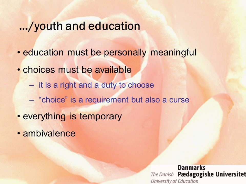 education must be personally meaningful choices must be available –it is a right and a duty to choose – choice is a requirement but also a curse everything is temporary ambivalence …/youth and education