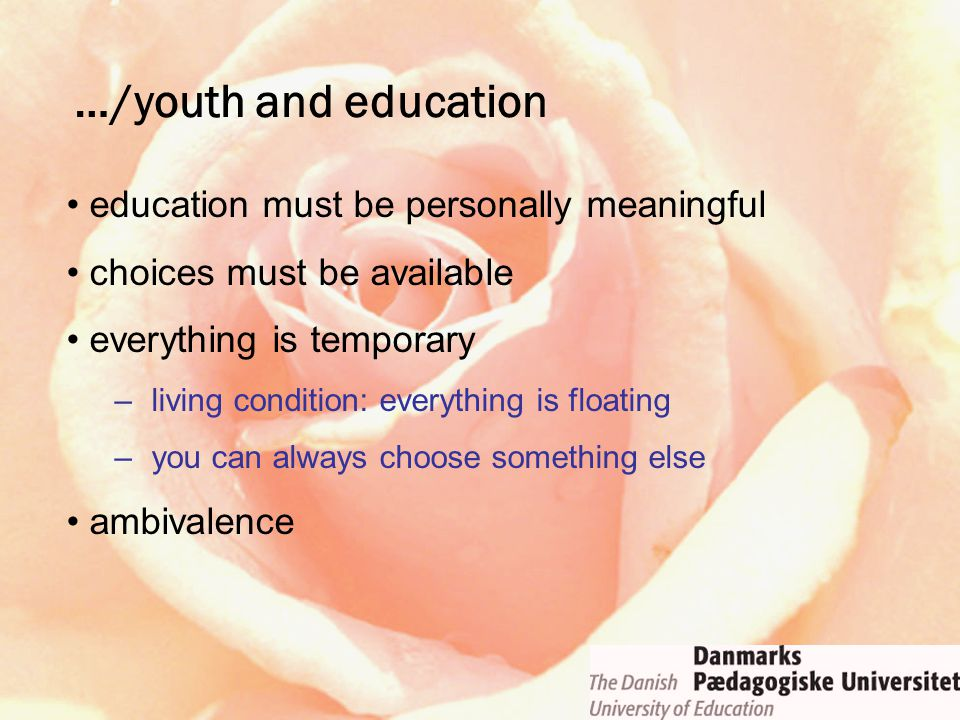 education must be personally meaningful choices must be available everything is temporary –living condition: everything is floating –you can always choose something else ambivalence …/youth and education