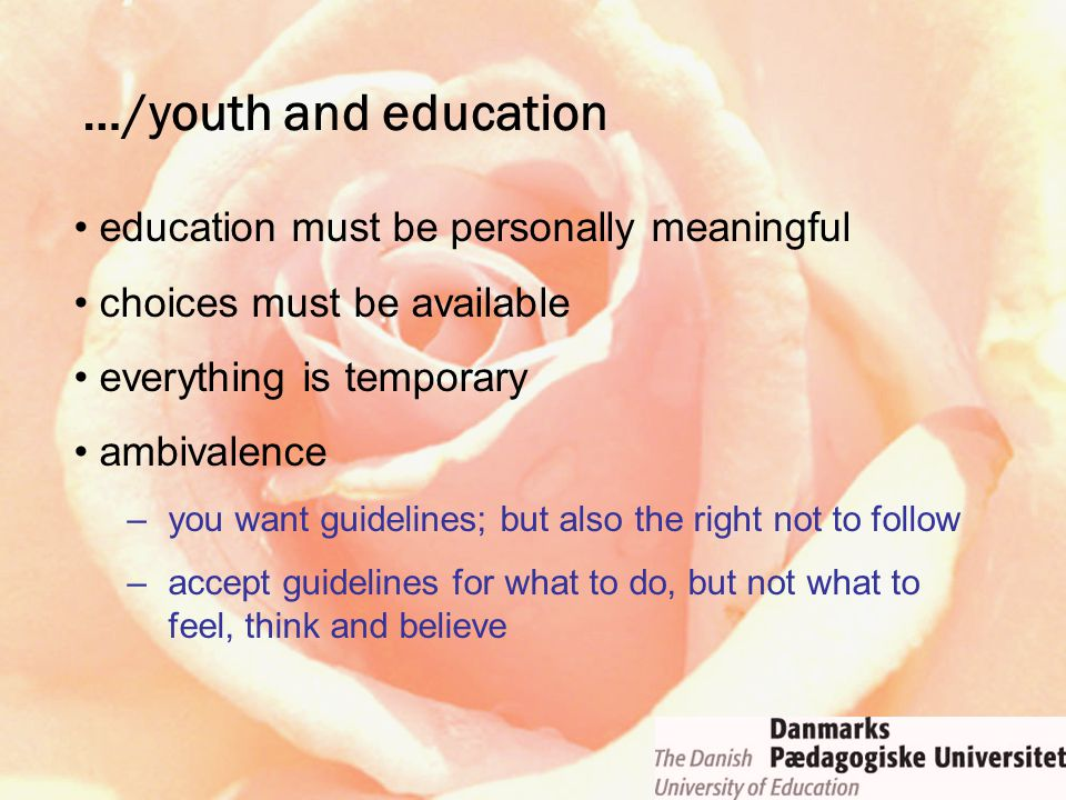 education must be personally meaningful choices must be available everything is temporary ambivalence –you want guidelines; but also the right not to follow –accept guidelines for what to do, but not what to feel, think and believe …/youth and education