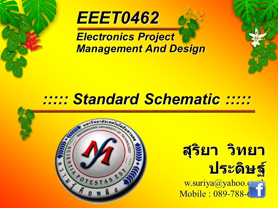 Electronics Project Management And Design EEET0462 สุริยา วิทยา ประดิษฐ์ w.suriya@yahoo.co.th Mobile : 089-788-6242 ::::: Standard Schematic :::::