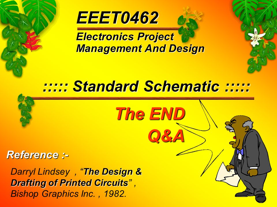 Electronics Project Management And Design EEET0462 ::::: Standard Schematic ::::: The Design & Drafting of Printed Circuits Darryl Lindsey, The Design & Drafting of Printed Circuits , Bishop Graphics Inc., 1982.