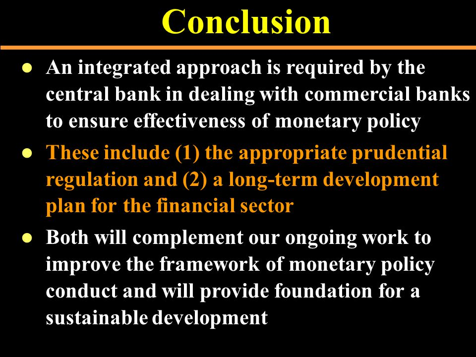 Conclusion  An integrated approach is required by the central bank in dealing with commercial banks to ensure effectiveness of monetary policy  These include (1) the appropriate prudential regulation and (2) a long-term development plan for the financial sector  Both will complement our ongoing work to improve the framework of monetary policy conduct and will provide foundation for a sustainable development