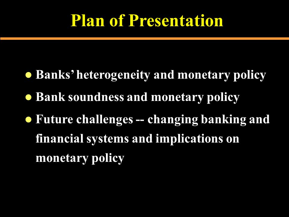 Plan of Presentation  Banks' heterogeneity and monetary policy  Bank soundness and monetary policy  Future challenges -- changing banking and financial systems and implications on monetary policy