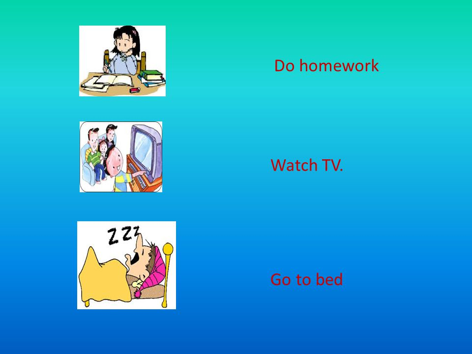 Do homework Watch TV. Go to bed