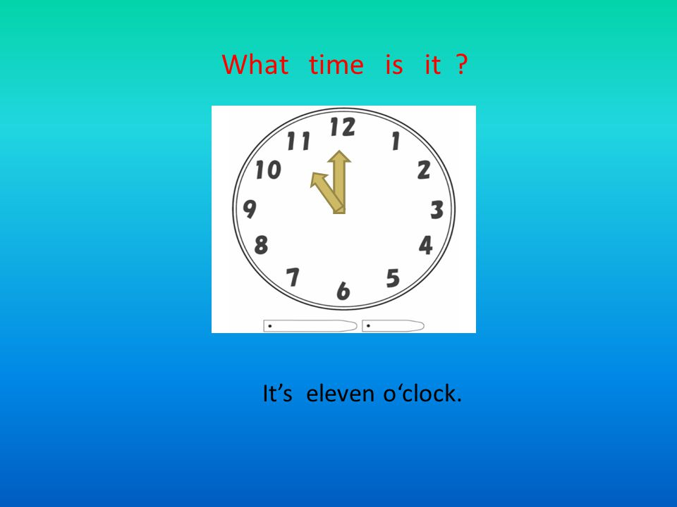 What time is it ? It's eleven o'clock.