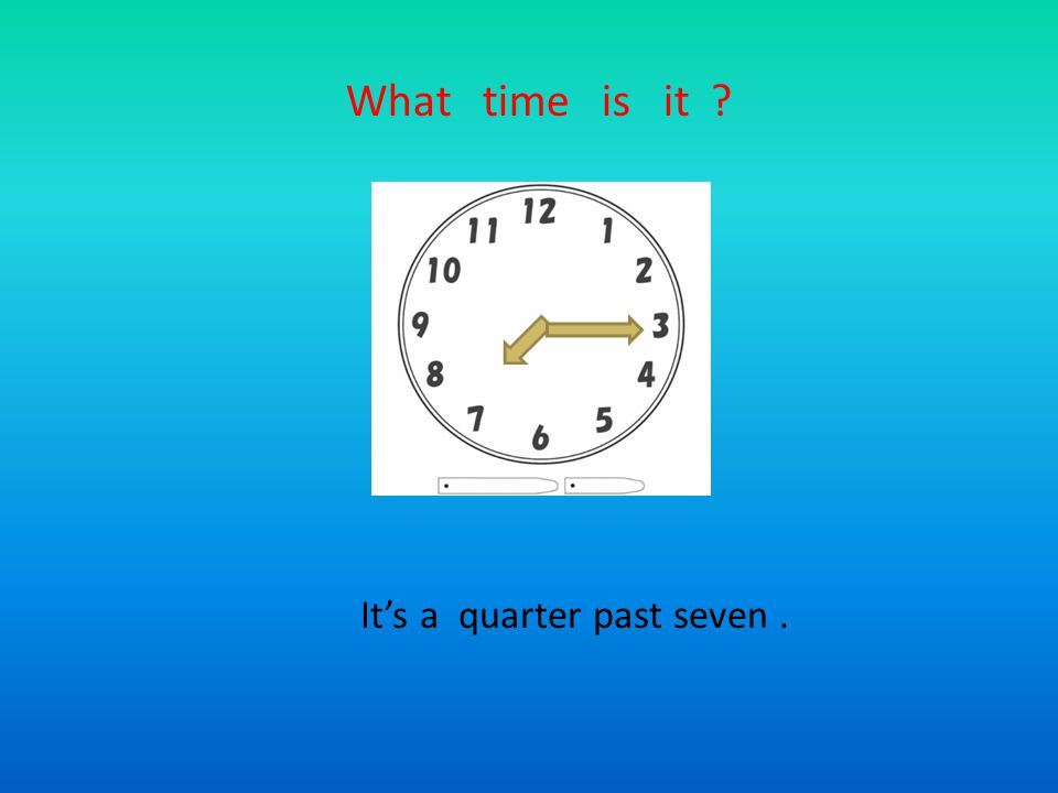 What time is it ? It's a quarter past seven.