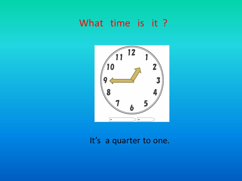 What time is it ? It's a quarter to one.